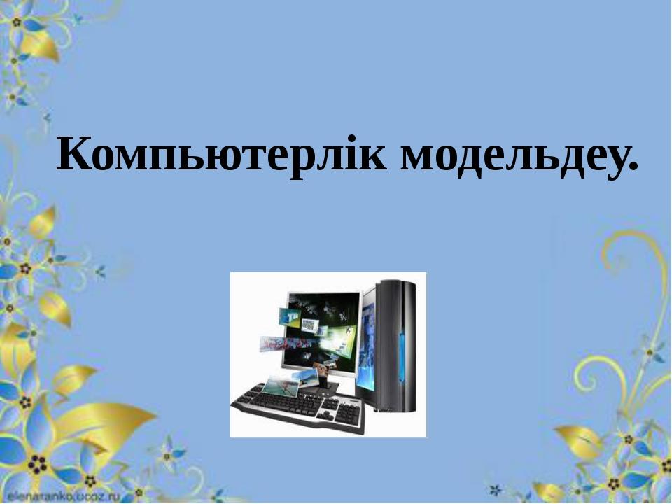 Компьютерлік модельдеу.