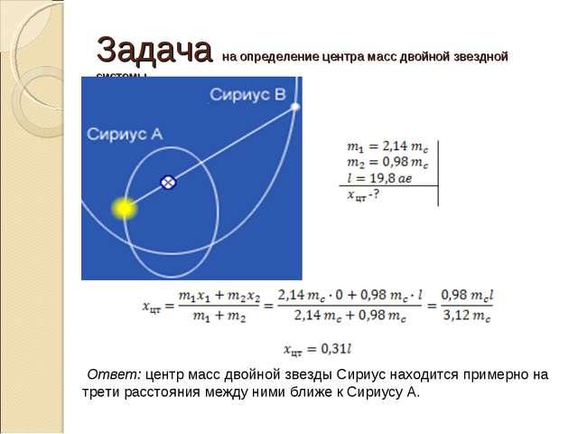 Задача на определение центра масс двойной звездной системы Ответ: центр масс...