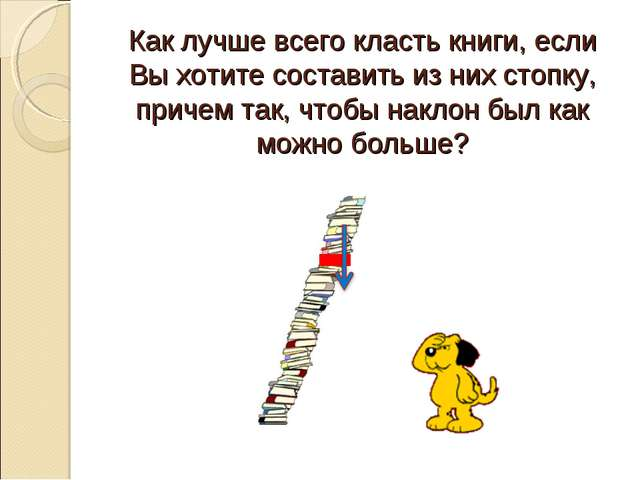 Как лучше всего класть книги, если Вы хотите составить из них стопку, причем...