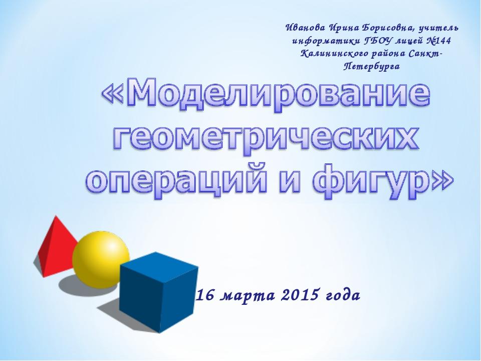 16 марта 2015 года Иванова Ирина Борисовна, учитель информатики ГБОУ лицей №1...