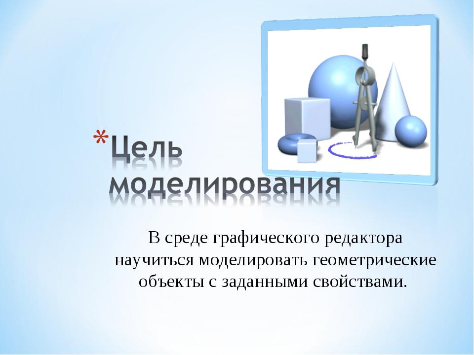 В среде графического редактора научиться моделировать геометрические объекты...