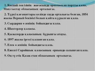 1. Каспий теңізінің жағасында орналасқан портты қала, Маңғыстау облысының ор