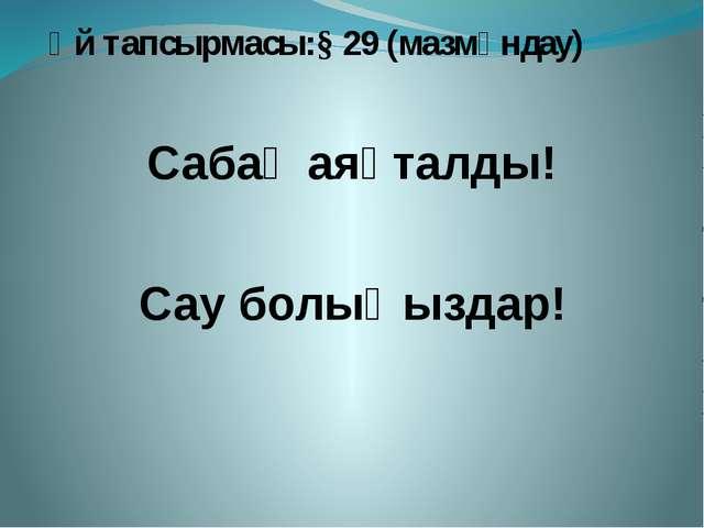 Үй тапсырмасы:§ 29 (мазмұндау) Сабақ аяқталды! Сау болыңыздар!