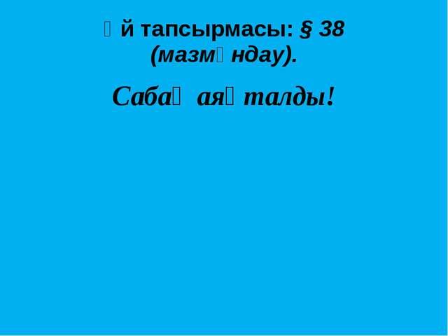 Үй тапсырмасы: § 38 (мазмұндау). Сабақ аяқталды!