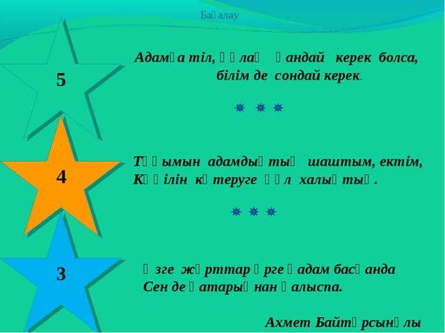 Бағалау 5 Адамға тіл, құлақ қандай керек болса, білім де сондай керек. 4 3 Тұ...
