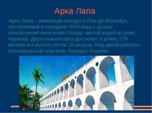 Арка Лапа Арка Лапа – каменный акведук в Рио-де-Жанейро, построенный в середи