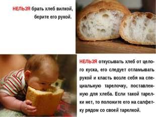 НЕЛЬЗЯ брать хлеб вилкой, берите его рукой. НЕЛЬЗЯ откусывать хлеб от цело-го