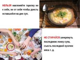 НЕЛЬЗЯ наклоняйте тарелку ни к себе, ни от себя чтобы доесть оставшийся на дн