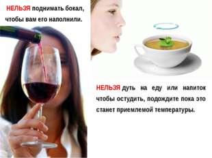 НЕЛЬЗЯподнимать бокал, чтобы вам его наполнили. НЕЛЬЗЯдуть на еду или напит