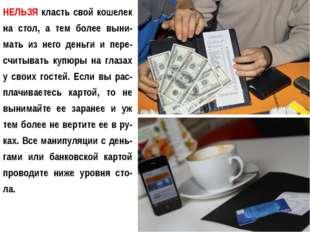 НЕЛЬЗЯ класть свой кошелек на стол, а тем более выни-мать из него деньги и пе
