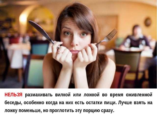 НЕЛЬЗЯ размахивать вилкой или ложкой во время оживленной беседы, особенно ког...