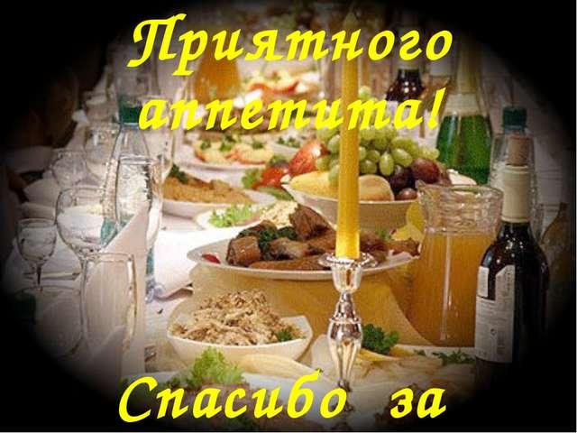 Приятного аппетита! Спасибо за внимание!