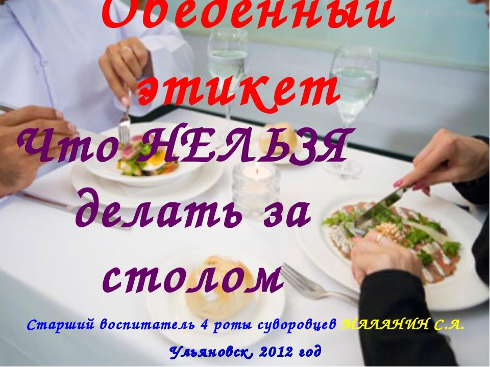 Обеденный этикет Что НЕЛЬЗЯ делать за столом Ульяновск, 2012 год Старший восп...