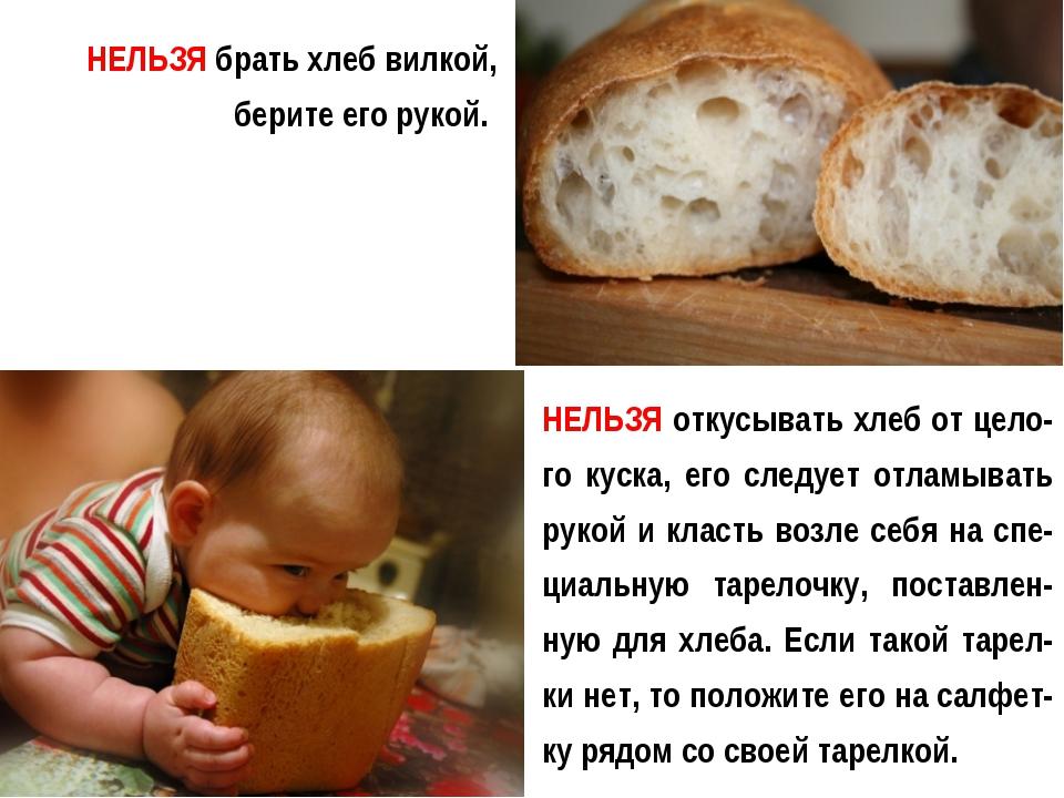 НЕЛЬЗЯ брать хлеб вилкой, берите его рукой. НЕЛЬЗЯ откусывать хлеб от цело-го...