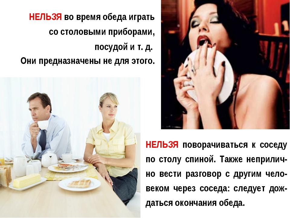НЕЛЬЗЯ во время обеда играть со столовыми приборами, посудой и т. д. Они пред...