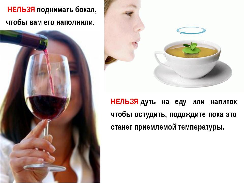 НЕЛЬЗЯподнимать бокал, чтобы вам его наполнили. НЕЛЬЗЯдуть на еду или напит...