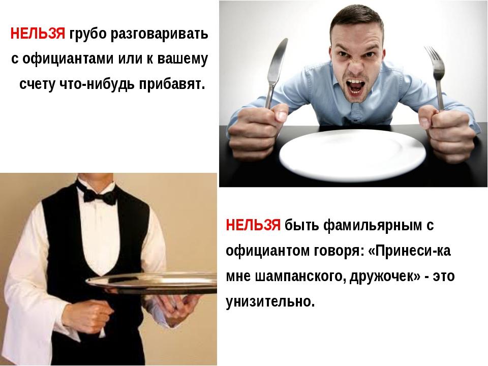 НЕЛЬЗЯгрубо разговаривать с официантами или к вашему счету что-нибудь прибав...