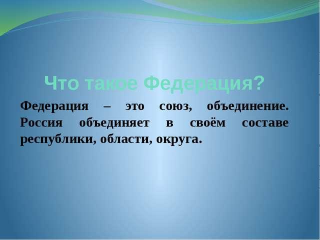 Что такое Федерация? Федерация – это союз, объединение. Россия объединяет в с...