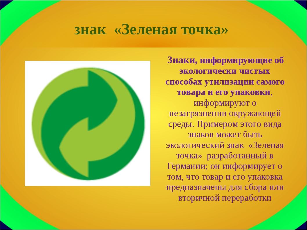знак «Зеленая точка» Знаки, информирующие об экологически чистых способах ути...