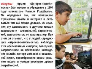 Впервые термин «Интернет-зависи-мость» был введен в обращение в 1994 году пси