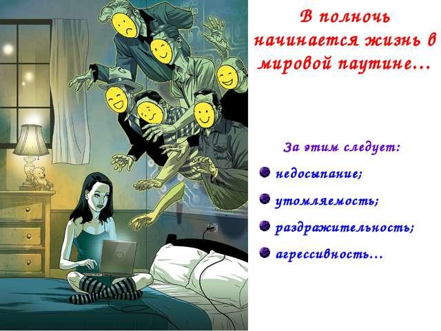 В полночь начинается жизнь в мировой паутине… За этим следует: недосыпание; у...