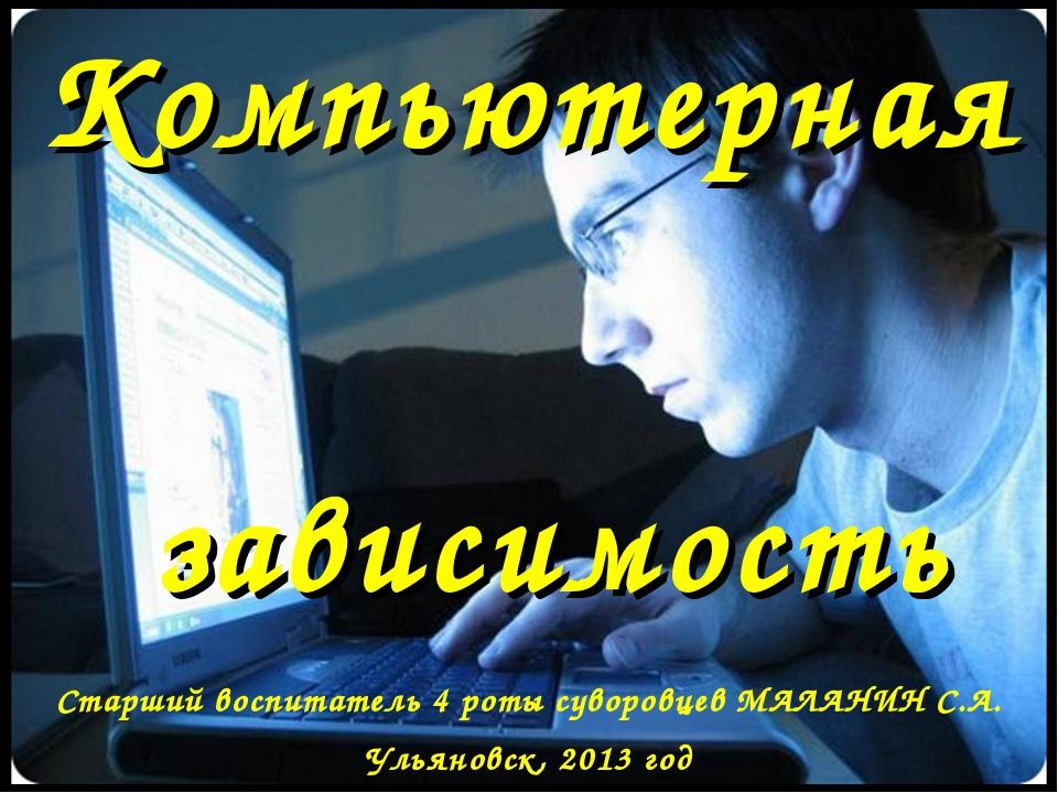 Компьютерная зависимость Старший воспитатель 4 роты суворовцев МАЛАНИН С.А. У...