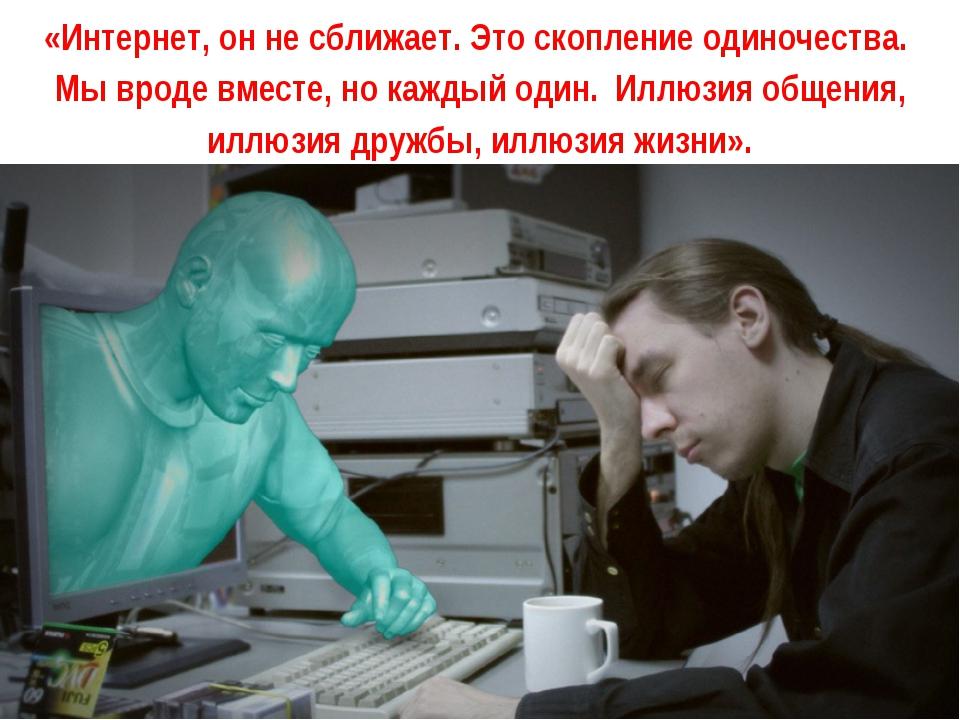 «Интернет, он не сближает. Это скопление одиночества. Мы вроде вместе, но каж...