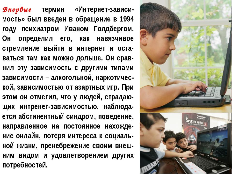 Впервые термин «Интернет-зависи-мость» был введен в обращение в 1994 году пси...