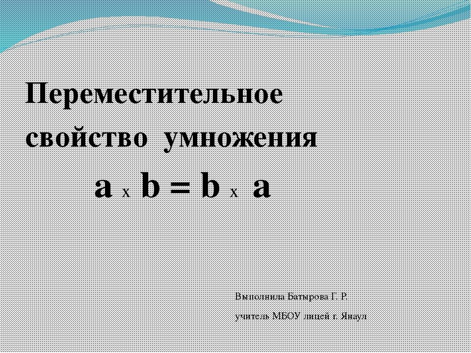 Переместительное свойство умножения а х b = b х а Выполнила Батырова Г. Р. у...