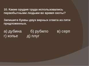 10. Какие орудия труда использовались первобытными людьми во время охоты? Зап