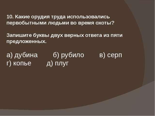 10. Какие орудия труда использовались первобытными людьми во время охоты? Зап...