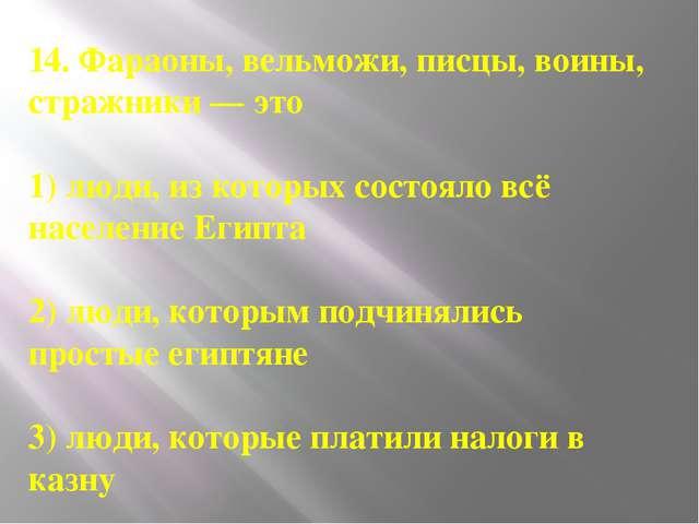 14. Фараоны, вельможи, писцы, воины, стражники — это 1) люди, из которых сост...