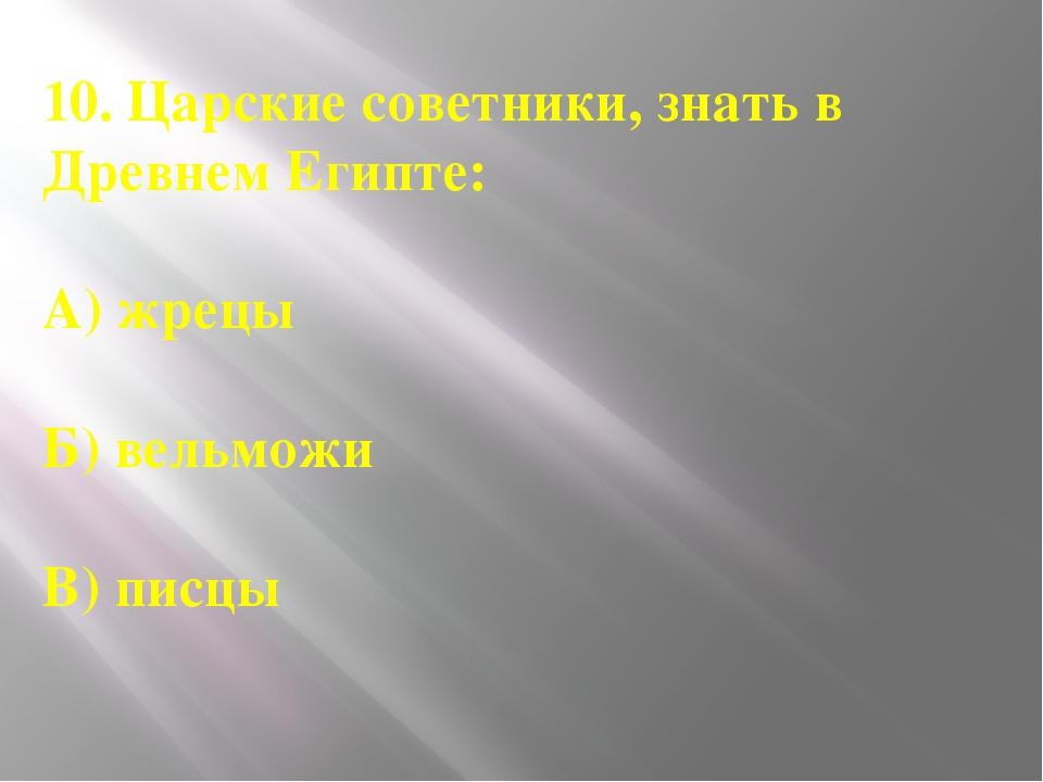 10. Царские советники, знать в Древнем Египте: А) жрецы Б) вельможи В) писцы