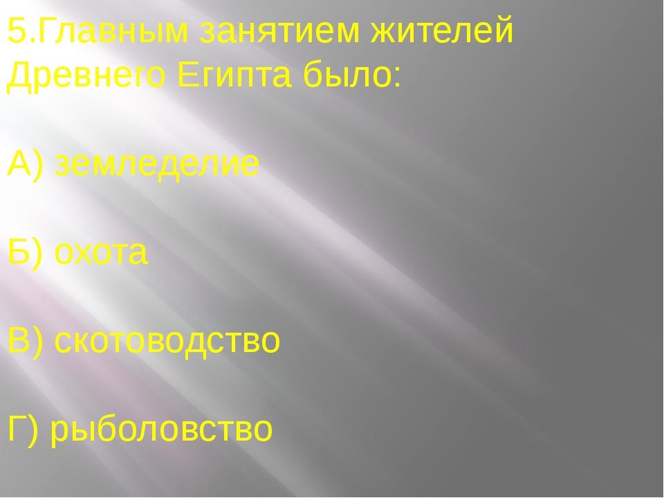 5.Главным занятием жителей Древнего Египта было: А) земледелие Б) охота В) ск...