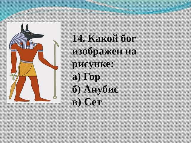 14. Какой бог изображен на рисунке: а) Гор б) Анубис в) Сет