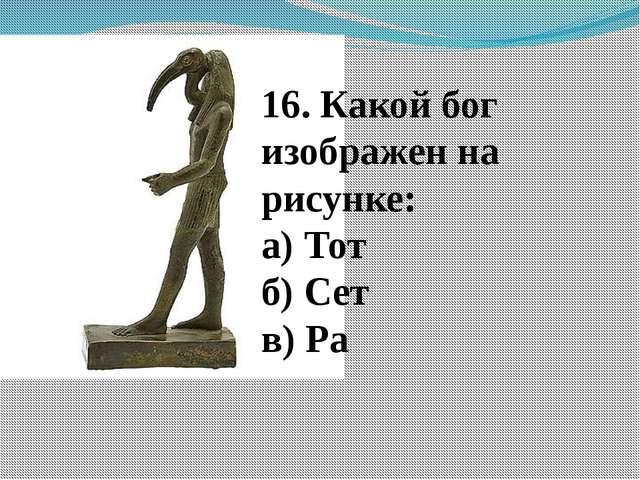16. Какой бог изображен на рисунке: а) Тот б) Сет в) Ра