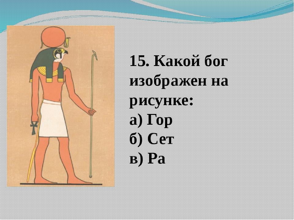 15. Какой бог изображен на рисунке: а) Гор б) Сет в) Ра