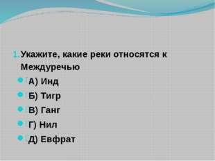 Укажите, какие реки относятся к Междуречью А) Инд Б) Тигр В) Ганг Г) Нил Д)
