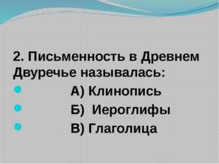 2. Письменность в Древнем Двуречье называлась: А) Клинопись Б) Иероглифы В)