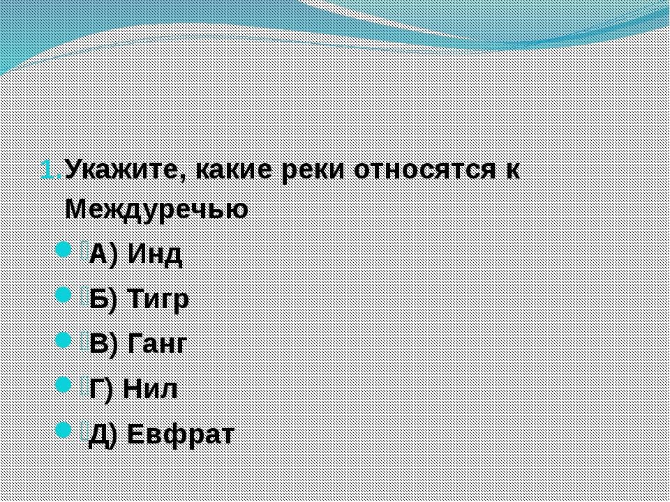 Укажите, какие реки относятся к Междуречью А) Инд Б) Тигр В) Ганг Г) Нил Д)...