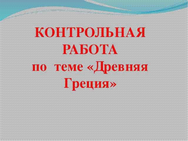 Проверочная работа quot Древняя Греция quot по истории древнего  КОНТРОЛЬНАЯ РАБОТА по теме Древняя Греция