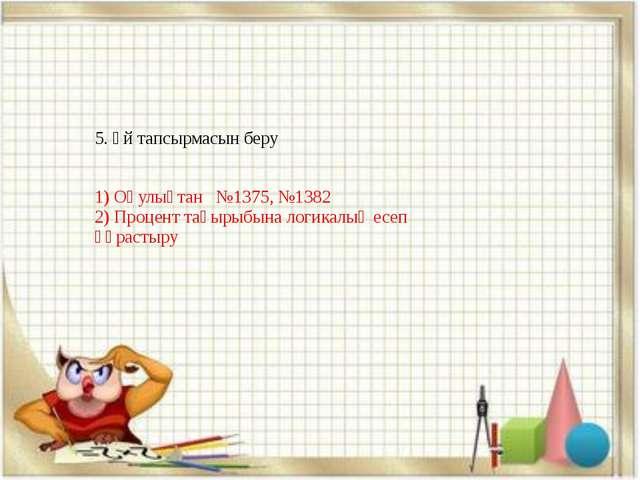 5. Үй тапсырмасын беру 1) Оқулықтан №1375, №1382 2) Процент тақырыбына логика...