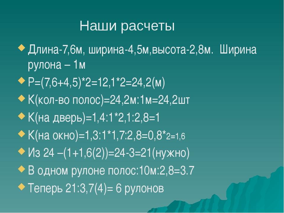 Длина-7,6м, ширина-4,5м,высота-2,8м. Ширина рулона – 1м Р=(7,6+4,5)*2=12,1*2...