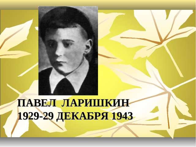 ПАВЕЛ ЛАРИШКИН 1929-29 ДЕКАБРЯ 1943
