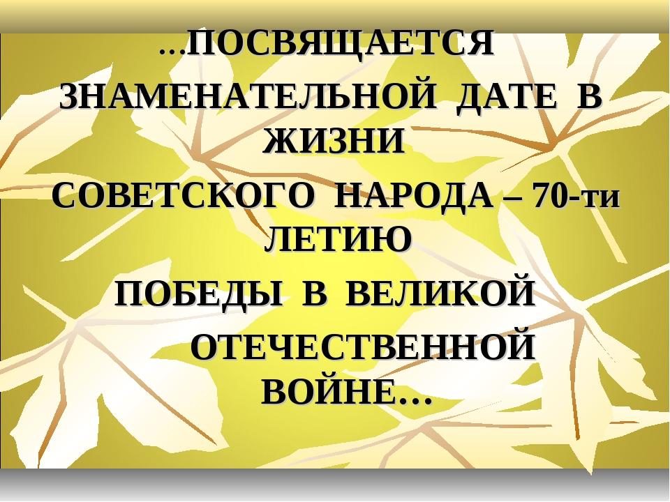 …ПОСВЯЩАЕТСЯ ЗНАМЕНАТЕЛЬНОЙ ДАТЕ В ЖИЗНИ СОВЕТСКОГО НАРОДА – 70-ти ЛЕТИЮ ПОБЕ...
