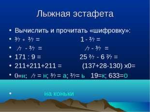 Лыжная эстафета Вычислить и прочитать «шифровку»: ³∕7 + ²∕7 = 1 - ²∕7 = ∕7 -
