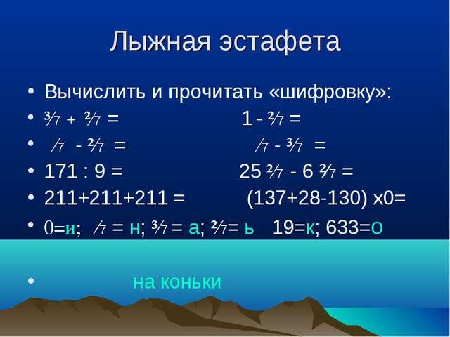Лыжная эстафета Вычислить и прочитать «шифровку»: ³∕7 + ²∕7 = 1 - ²∕7 = ∕7 -...