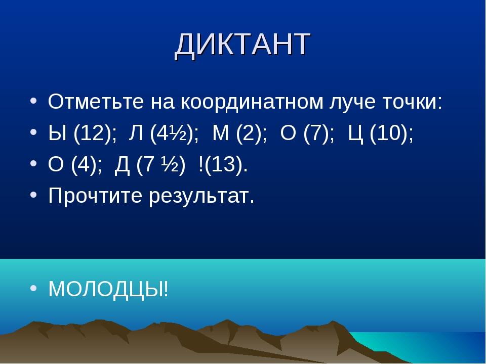 ДИКТАНТ Отметьте на координатном луче точки: Ы (12); Л (4½); М (2); О (7); Ц...
