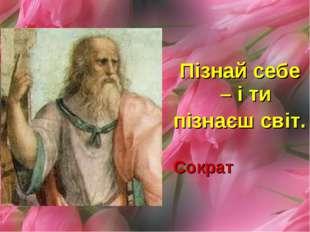 Пізнай себе – і ти пізнаєш світ. Сократ