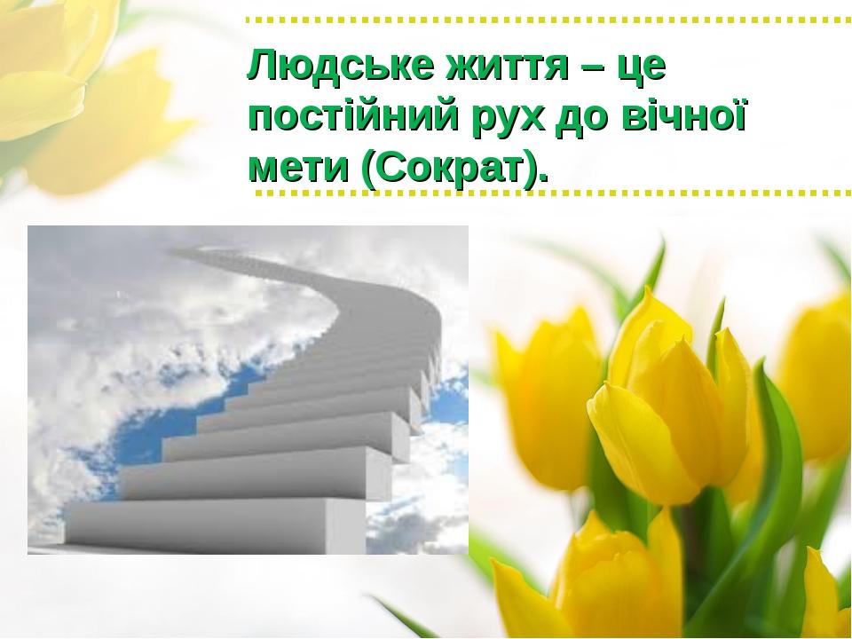 Людське життя – це постійний рух до вічної мети (Сократ).